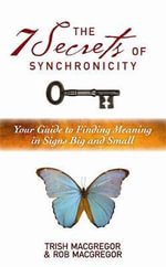 The 7 Secrets of Synchronicity : Your Guide to Finding Meanings in Signs Big and Small - Rob MacGregor