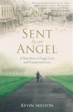 Sent by an Angel : A True Story of Tragic Loss & Unexpected Love - Kevin Skelton