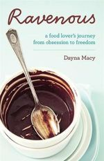 Ravenous : A Food Lover's Journey from Obsession to Freedom - Dayna Macy