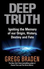 Deep Truth : Igniting the Memory of Our Origin, History, Destiny and Fate - Gregg Braden