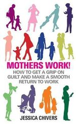 Mothers Work! : How to Get a Grip on Guilt and Make a Smooth Return to Work - Jessica Chivers