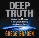 Deep Truth : Igniting the Memory of Our Origin, History, Destiny and Fate - Gregg Braden