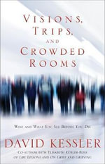 Visions, Trips and Crowded Rooms : Who and What You See Before You Die - David Kessler