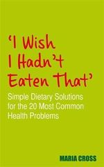 I Wish I Hadn't Eaten That : Simple Dietary Solutions for the 20 Most Common Health Problems - Maria Cross