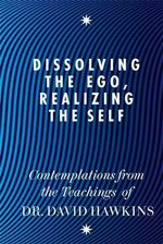 Dissolving the Ego, Realizing the Self : Contemplations from the Teachings of David R. Hawkins - David R. Hawkins