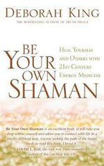 Be Your Own Shaman : Heal Yourself and Others with 21st-Century Energy Medicine - Deborah King