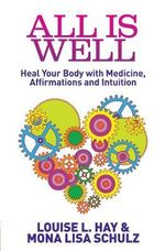 All is Well : Heal Your Body with Medicine, Affirmations and Intuition - Louise L. Hay