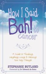 How I Said Bah! to Cancer : A Guide to Thinking, Laughing, Living and Dancing Your Way Through - Stephanie Butland