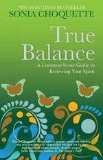 True Balance : A Common Sense Guide to Renewing Your Spirit - Sonia Choquette
