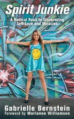 Spirit Junkie : A Radical Road to Discovering Self-Love and Miracles - Gabrielle Bernstein