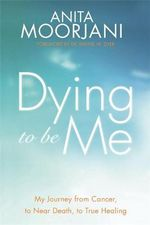 Dying to be Me : My Journey from Cancer, to Near Death, to True Healing - Anita Moorjani