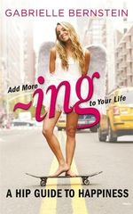 Add More ~ing to Your Life : A Hip Guide to Happiness - Gabrielle Bernstein