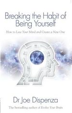 Breaking the Habit of Being Yourself : How to Lose Your Mind and Create a New One - Joe Dispenza
