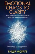 Emotional Chaos to Clarity : Move from the Chaos of the Reactive Mind to the Clarity of the Responsive Mind! - Phillip Moffitt
