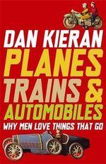 Planes, Trains & Automobiles : Why Men Love Things That Go - Dan Kieran