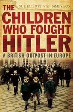 The Children Who Fought Hitler: A British Outpost in Europe :  A British Outpost in Europe - James Fox