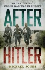 After Hitler : The Last Days of the Second World War in Europe - Michael Jones