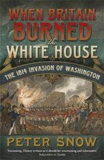 When Britain Burned the White House : The 1814 Invasion of Washington - Peter Snow
