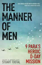 The Manner of Men : 9 PARA's Heroic D-Day Mission - Stuart Tootal