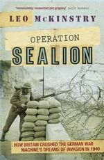Operation Sealion : How Britain Crushed the German War Machine's Dreams of Invasion in 1940 - Leo McKinstry