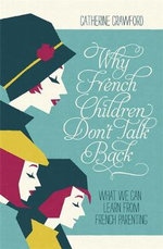 Why French Children Don't Talk Back : What we can learn from French parenting - Catherine Crawford
