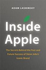 Inside Apple : The Secrets Behind the Past and Future Success of Steve Jobs's Iconic Brand - Adam Lashinsky
