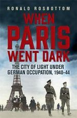 When Paris Went Dark : The City of Light Under German Occupation, 1940-44 - Ronald Rosbottom