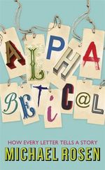 Alphabetical : How Every Letter Tells a Story - Michael Rosen