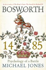 Bosworth 1485 : Psychology of a Battle - Michael Jones