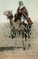 Young Lawrence : A Portrait of the Legend as a Young Man - Anthony Sattin