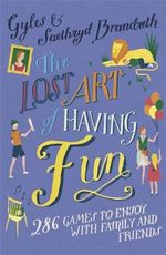 The Lost Art of Having Fun : 286 Games to Enjoy with Family and Friends - Gyles Brandreth