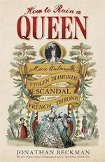 How to Ruin a Queen : Marie Antoinette, the Stolen Diamonds and the Scandal That Shook the French Throne - Jonathan Beckman