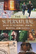 Supernatural Book of Monsters, Demons, Spirits and Ghouls : An Indispensable Guide to Supernatural's Creatures - Alex Irvine