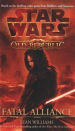Star Wars : The Old Republic : Fatal Alliance - Based On The Thrilling Video Game From BioWare And LucasArts - Sean Williams