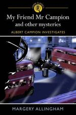 My Friend Mr Campion and Other Mysteries : Albert Campion Investigates - Margery Allingham