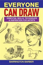 Everyone Can Draw : Essential Skills, Techniques And Inspiration For Artists - Barrington Barber
