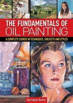 The Fundamentals of Oil Painting : A Complete Course in Techniques, Subjects and Styles - Barrington Barber