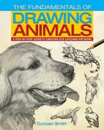 The Fundamentals of Drawing Animals : A Step-by-Step Guide to Creating Eye-Catching Artwork - Duncan Smith