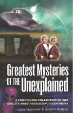 Greatest Mysteries of the Unexplained : A Compelling Collection of the World's Most Perplexing Phenomena - Lucy Doncaster