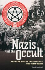 Nazis and the Occult : The Dark Forces Unleashed by the Third Reich - Paul Roland
