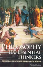 Philosophy 100 Essential Thinkers : The Ideas That Have Shaped Our World - Philip Stokes