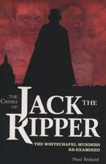 The Crimes of Jack the Ripper : The Whitechapel Murders Re-examined - Paul Roland