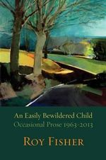 An Easily Bewildered Child : Occasional Prose 1963-2013 - Roy Fisher