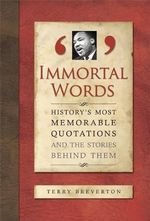Immortal Words : History's Most Memorable Quotations and the Stories Behind Them :  History's Most Memorable Quotations and the Stories Behind Them - Terry Breverton