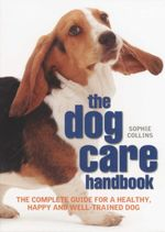 The Dog Care Handbook : The Complete Guide for a Healthy, Happy and Well-trained Dog - Sophie Collins