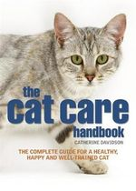 The Cat Care Handbook : The Complete Guide for a Healthy, Happy and Well-trained Cat - Catherine Davidson