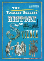 The Totally Useless History of Science :  Cranks, Curiosities, Crazy Experiments and Wild Speculations - Ian Crofton
