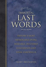 Immortal Last Words : History's Most Memorable Dying Remarks, Deathbed Statements and Final Farewells - Terry Breverton