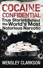 Cocaine Confidential : True Stories Behind the World's Most Notorious Narcotic - Wensley Clarkson