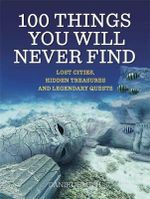 100 Things You Will Never Find : Lost Cities, Hidden Treasures and Legendary Quests - Daniel Smith